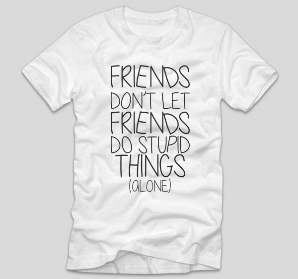 tricou-alb-bff-friends-don-t-let-friends-do-stupid-things-alone