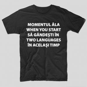 tricou-negru-cu-mesaj-haios-momentul-ala-when-you-start-sa-gandesti-in-two-languages-in-acelasi-timo