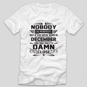 tricou-alb-cu-mesaj-aniversare-cu-luna-nasterii-nobody-is-perfect-but-if-you-were-born-in-december-you-are-pretty-damn-close