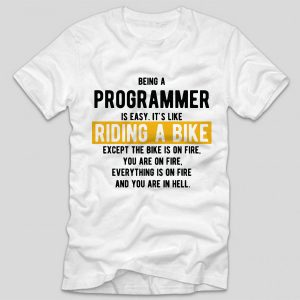 tricou-alb-cu-mesaj-haios-pentru-programatori-being-a-programmer-is-easy-its-like-riding-a-bike-except-the-bike-is-on-vire-and-you-are-on-fire-and-everything-is-on-fire-and-you-are-in-hell