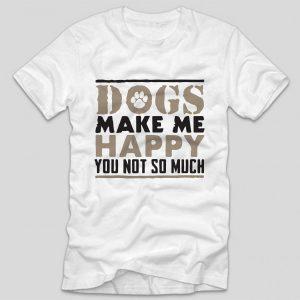 tricou-alb-cu-mesaj-haios-pentru-iubitorii-de-caini-dogs-make-me-happy-you-not-so-much