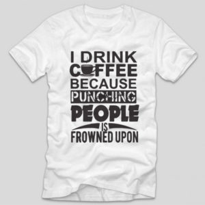 tricou-alb-cu-mesaj-haios-i-drink-coffee-because-punching-people-is-frowned-upon