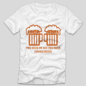 tricou-alb-cu-mesaj-haios-two-beer-or-not-two-beer-shakesbeer