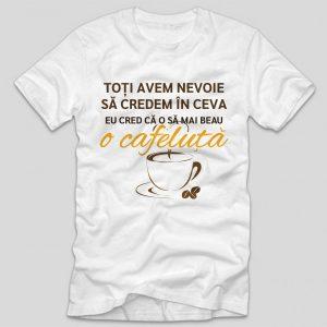 tricou-funny-toti-avem-nevoie-sa-credem-in-ceva-eu-cred-ca-o-sa-mai-beau-o-cafeluta-alb